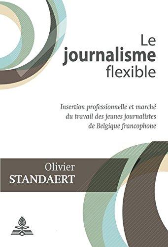 Le Journalisme Flexible: Insertion Professionnelle Et Marche Du Travail Des Jeunes Journalistes de Belgique Francophone par Olivier Standaert