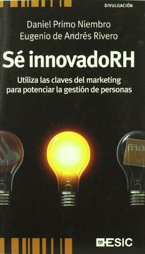 Sé innovadoRH: Utiliza las claves del marketing para potenciar la gestión de personas (Divulgación) por Daniel Primo Niembro