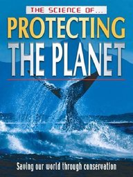 The science of protecting the planet : saving our world through conservation.
