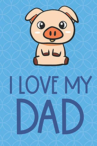 I Love My Dad: Farm Pig Funny Cute Father's Day Journal Notebook From Sons Daughters Girls and Boys of All Ages. Great Gift or Dads Fathers Parents New Parents Dads To Be and Anyone In Between