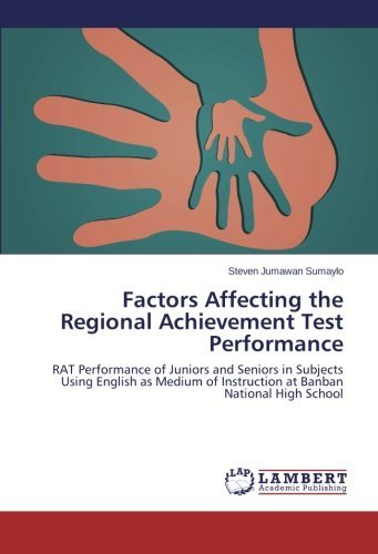 Factors Affecting the Regional Achievement Test Performance: RAT Performance of Juniors and Seniors in Subjects Using English as Medium of Instruction at Banban National High School by Steven Jumawan Sumaylo (2013-02-19)
