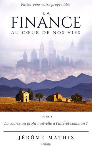 Couverture du livre La finance au cœur de nos vies - Tome 1: La course au profit nuit-elle à l'intérêt commun ?