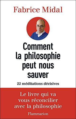 Comment la philosophie peut nous sauver. 22 méditations décisives