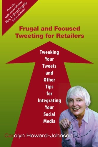 Frugal and Focused Tweeting for Retailers: Tweaking Your Tweets and Other Tips for Integrating Your Social Media