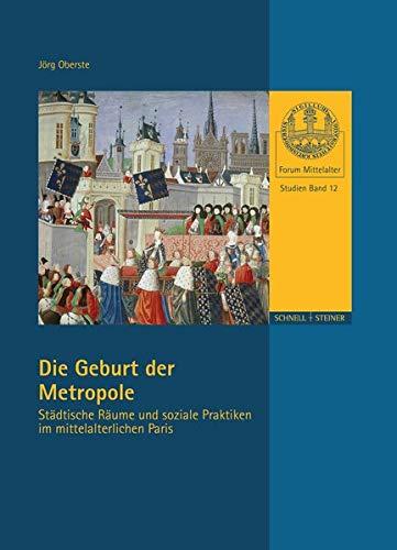 Die Geburt der Metropole: Städtische Räume und soziale Praktiken im mittelalterlichen Paris (Forum Mittelalter - Studien, Band 12)