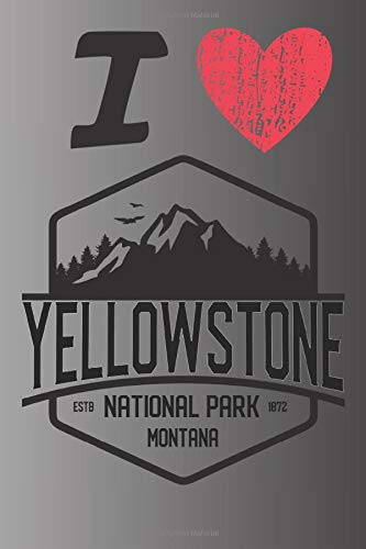I Love Yellowstone ESTB National Park 1872 Idaho: A Great National Park Keepsake Journal / Notebook / Diary Perfect Gift for Hiking Camping or Travel