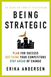 Being Strategic: Plan for Success, Out-think Your Competitors, Stay Ahead of Change - Erika Andersen