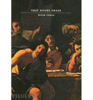 [(That Divine Order: Music and the Visual Arts from Antiquity to the Eighteenth Century)] [Author: Peter Vergo] published on (September, 2005)