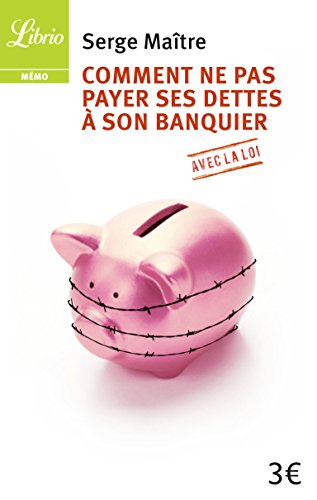 Comment ne pas payer ses dettes à son banquier avec la loi par Serge Maitre