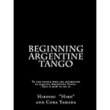 Beginning Argentine Tango: To the people who are interested in dancing Argentine Tango--This is how to do it (English Edition)