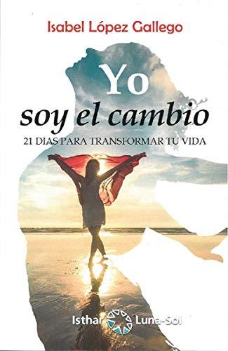 Yo soy el cambio. 21 días para transformar tu vida por Isabel López Gallego