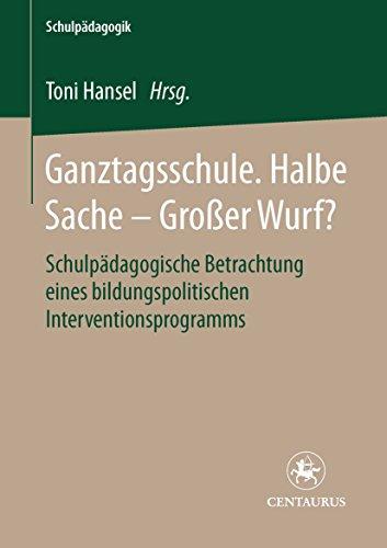 Ganztagsschule. Halbe Sache - grosser Wurf?: Schulpädagogische Betrachtung eines bildungspolitischen Interventionsprogramms (Schulpädagogik 7)