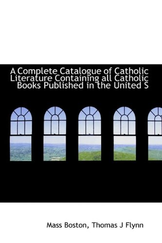 A Complete Catalogue of Catholic Literature Containing all Catholic Books Published in the United S