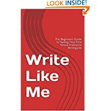 Write Like Me: The Beginners Guide to Nailing Your First Online Freelance Writing Job (Earn Online Money How To Series Book 1)