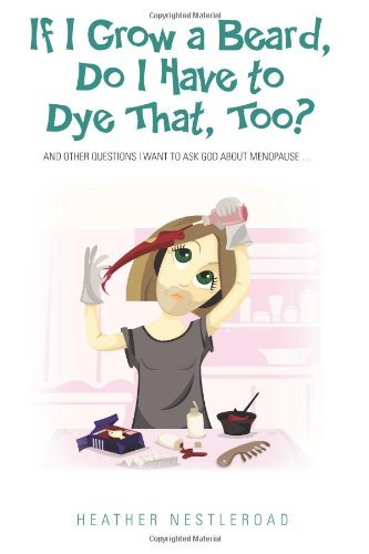 If I Grow a Beard, Do I Have to Dye That, Too?: And Other Questions I Want to Ask God About Menopause by Heather Nestleroad (10-Jan-2014) Paperback
