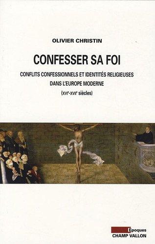 Confesser sa foi : Conflits confessionnels et identités religieuses dans l'Europe moderne, XVIe-XVIIe siècles par Olivier Christin