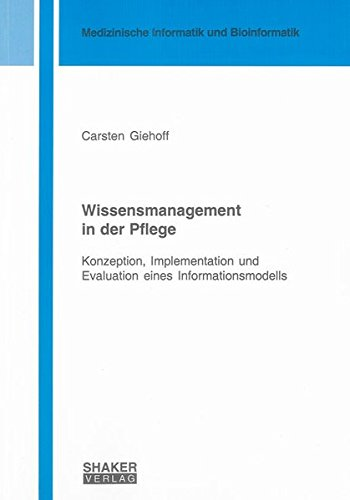 Wissensmanagement in der Pflege: Konzeption, Implementation und Evaluation eines Informationsmodells (Berichte aus der Medizinischen Informatik und Bioinformatik)