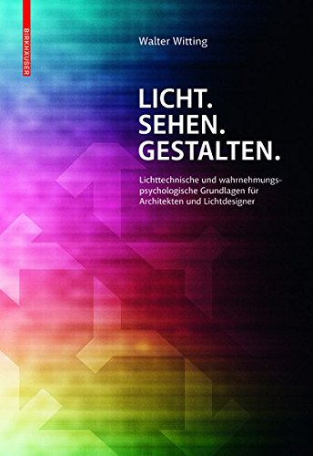 Licht. Sehen. Gestalten.: Lichttechnische und wahrnehmungspsychologische Grundlagen für Architekten und Lichtdesigner (Architektonische Beleuchtung)