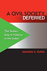 A Civil Society Deferred: The Tertiary Grip of Violence in the Sudan by Abdullahi A. Gallab (2013-01-15)