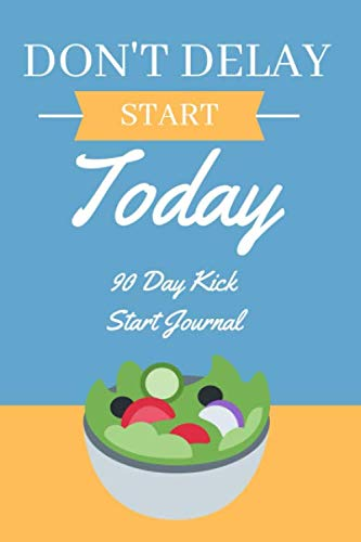 Don't Delay, Start Today - 90 Day Kick Start Journal: A Daily Food and Exercise Journal to Help You Smash Your Weightloss and Fitness Goals, (90 Days Meal and Activity Tracker) (Dont Kick)