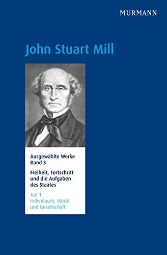 John Stuart Mill, Freiheit, Fortschritt und die Aufgaben des Staates. Ausgewählte Werke Band 3.1