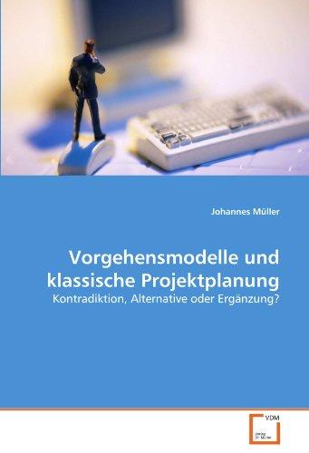 Vorgehensmodelle und klassische Projektplanung: Kontradiktion, Alternative oder Ergänzung?