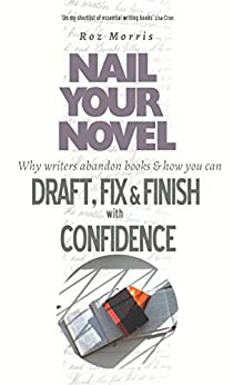 Nail Your Novel - Why Writers Abandon Books and How You Can Draft, Fix and Finish With Confidence (English Edition) di [Morris, Roz]