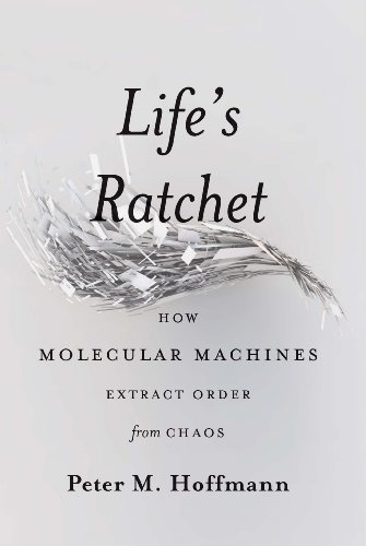 Life's Ratchet: How Molecular Machines Extract Order from Chaos (English Edition)