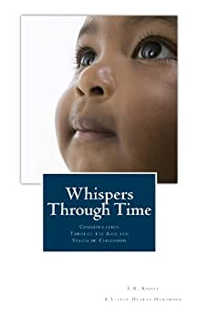 Whispers Through Time: Communication Through the Ages and Stages of Childhood (A Little Hearts Handbook) by [Knost, L.R.]