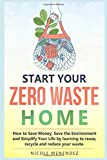 Start Your Zero Waste Home: How to Save Money, Save the Environment and Simplify your Life by learning to Reuse, Recycle and Reduce your Waste