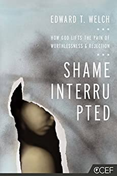 Shame Interrupted: How God Lifts the Pain of Worthlessness and Rejection by [Welch, Edward T.]