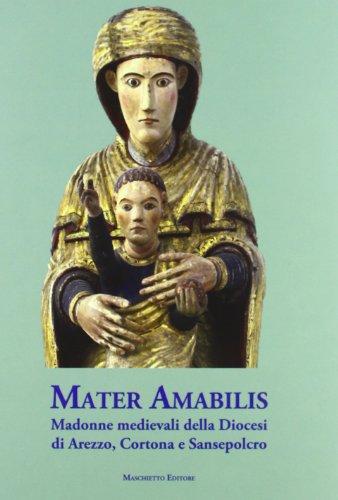 Mater amabilis. Madonne medievali della Diocesi di Arezzo, Cortona e Sansepolcro. Ediz. illustrata