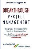 Le Guide Managérial du Breakthrough Project Management: Des projets d'investissements lourds et de construction; achevés à l'heure en moins de temps; dans le budget à moindre coût; et sans compromis.