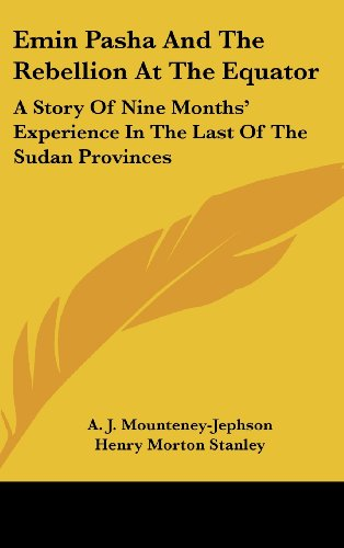 Emin Pasha And The Rebellion At The Equator: A Story Of Nine Months' Experience In The Last Of The Sudan Provinces