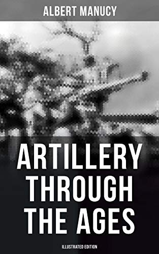 Artillery Through the Ages (Illustrated Edition) (English Edition) por Albert Manucy