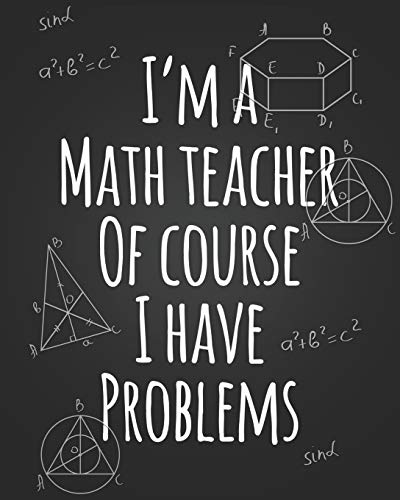 I'm A Teacher Of Course I Have Problems: September 2019 - August 2020 Teacher Lesson Planner Funny Math Humor Weekly and Monthly Agenda Calendar ... Planner Gift for Math Teachers and Parents.