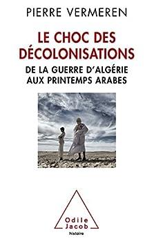 Le Choc des décolonisations: De la guerre d'Algérie aux printemps arabes par [Vermeren, Pierre]