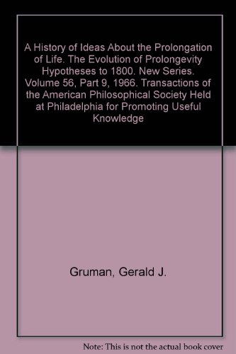 A History of Ideas About the Prolongation of Life. The Evolution of Prolongevity Hypotheses to 1800. New Series. Volume 56, Part 9, 1966. Transactions of the American Philosophical Society Held at Philadelphia for Promoting Useful Knowledge