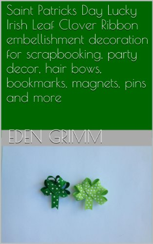 Saint Patricks Day Lucky Irish Leaf Clover Ribbon embellishment decoration for scrapbooking, party decor, hair bows, bookmarks, magnets, pins and more (English Edition)