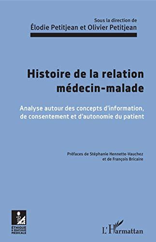 Histoire de la relation médecin-malade: Analyse autour des concepts d'information, de consentement et d'autonomie du patient (Ethique et pratique médicale)