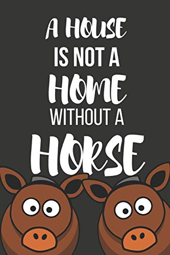 A House Is Not A Home Without a Horse: Funny Novelty Horse Birthday Gifts For Girls, Women, Mom, Sister  ~  Small Lined Notebook / Diary (6