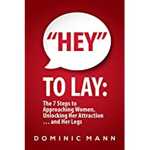 """Hey"" to Lay: The 7 Steps to Approaching Women, Unlocking Her Attraction… and Her Legs (Dating Advice for Men on How to Approach Women and Attract Women)"