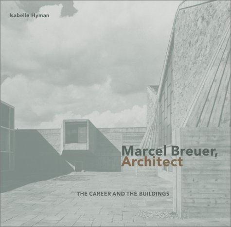 Marcel Breuer, Architect: The Career and the Buildings by Isabelle Hyman (2001-11-01)