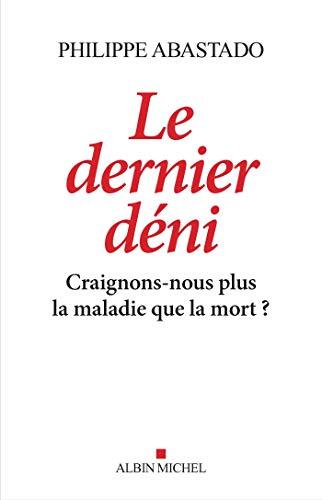 Le Dernier Déni: Craignons-nous plus la maladie que la mort ? par Philippe Abastado