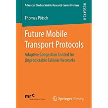 Future Mobile Transport Protocols: Adaptive Congestion Control for Unpredictable Cellular Networks (Advanced Studies Mobile Research Center Bremen)