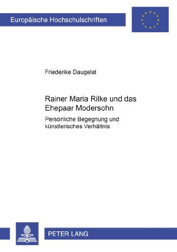 Rainer Maria Rilke und das Ehepaar Modersohn: Persönliche Begegnung und künstlerisches Verhältnis (Europäische Hochschulschriften / European ... / Série 1: Langue et littérature allemandes)