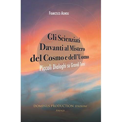 Gli Scienziati Davanti Al Mistero Del Cosmo E Dell'uomo. Piccoli Dialoghi Su Grandi Temi