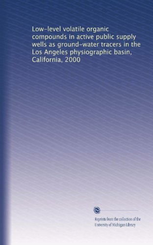 Low-level volatile organic compounds in active public supply wells as ground-water tracers in the Los Angeles physiographic basin, California, 2000