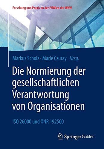 Die Normierung der gesellschaftlichen Verantwortung von Organisationen: ISO 26000 und ONR 192500 (Forschung und Praxis an der FHWien der WKW)