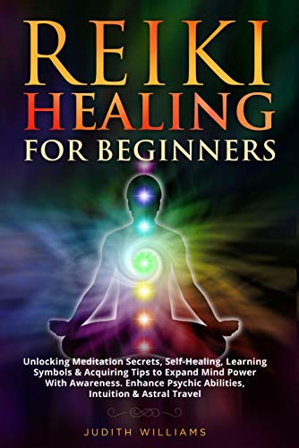 Reiki Healing for Beginners: Unlocking Meditation Secrets, Self-Healing, Learning Symbols & Acquiring Tips to Expand Mind Power With Awareness. Enhance ... Intuition & Astral Travel (English Edition)